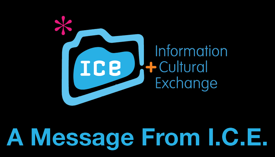 A Message From I.C.E. - Information & Cultural Exchange